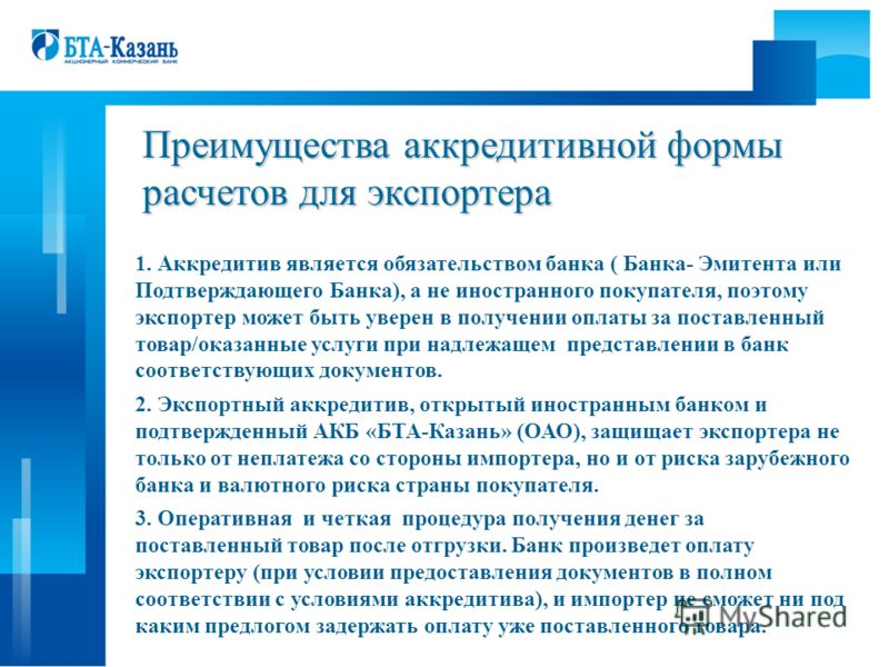 Преимущества аккредитивной формы расчетов для экспортера 1. Аккредитив является обязательством банка ( Банка- Эмитента или Подтверждающего Банка), а не иностранного покупателя, поэтому экспортер может быть уверен в получении оплаты за поставленный то