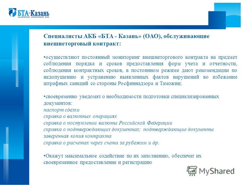 Специалисты АКБ «БТА - Казань» (ОАО), обслуживающие внешнеторговый контракт: осуществляют постоянный мониторинг внешнеторгового контракта на предмет соблюдения порядка и сроков предоставления форм учета и отчетности, соблюдения контрактных сроков, в