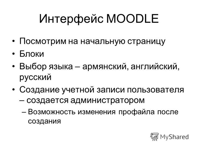 Интерфейс MOODLE Посмотрим на начальную страницу Блоки Выбор языка – армянский, английский, русский Создание учетной записи пользователя – создается администратором –Возможность изменения профайла после создания