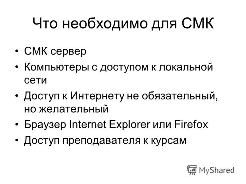 Что необходимо для СМК СМК сервер Компьютеры с доступом к локальной сети Доступ к Интернету не обязательный, но желательный Браузер Internet Explorer или Firefox Доступ преподавателя к курсам