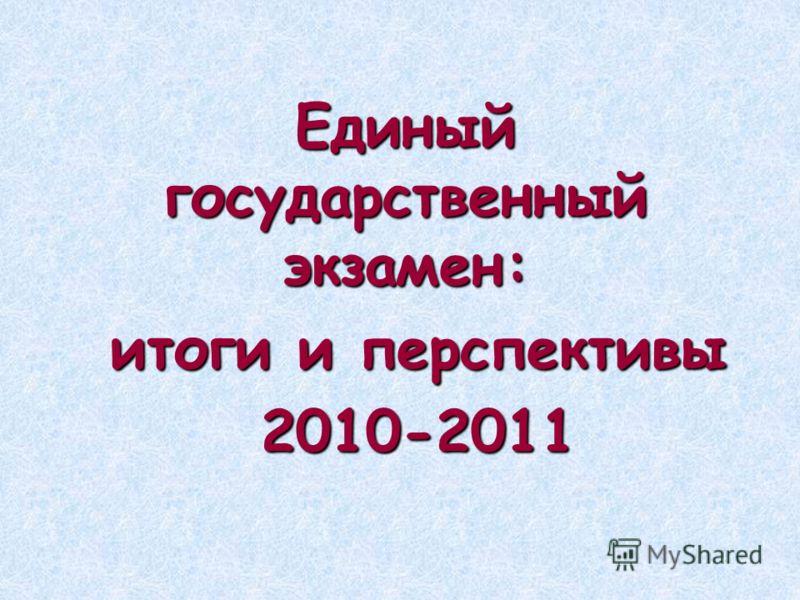 Единый государственный экзамен: итоги и перспективы итоги и перспективы 2010-2011 2010-2011