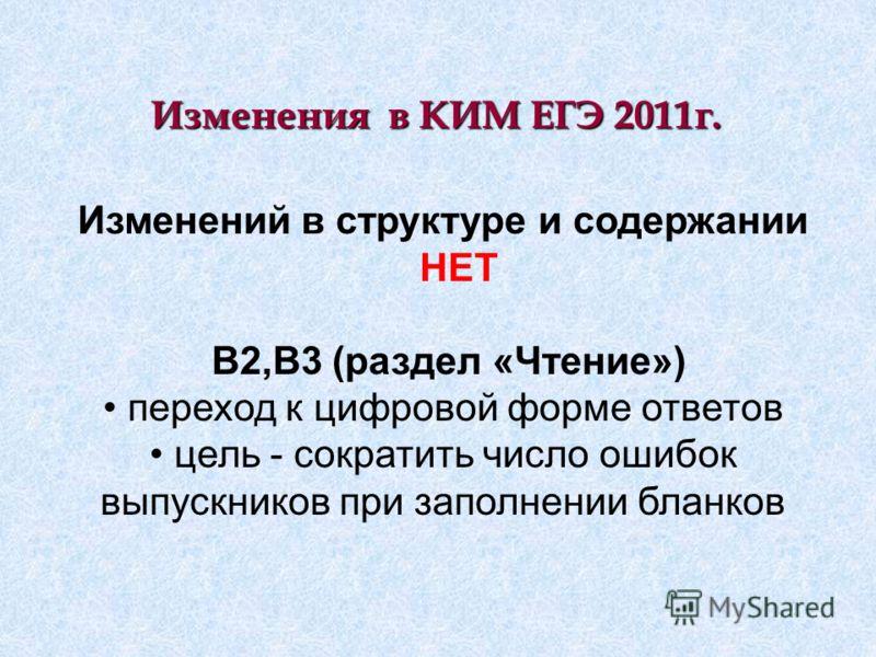 Изменения в КИМ ЕГЭ 2011г. Изменений в структуре и содержании НЕТ B2,В3 (раздел «Чтение») переход к цифровой форме ответов цель - сократить число ошибок выпускников при заполнении бланков