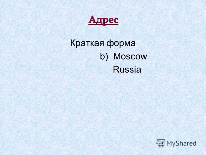 Адрес Краткая форма b) Moscow Russia