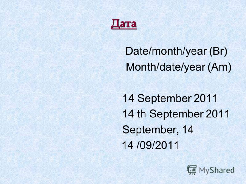 Дата Date/month/year (Br) Month/date/year (Am) 14 September 2011 14 th September 2011 September, 14 14 /09/2011
