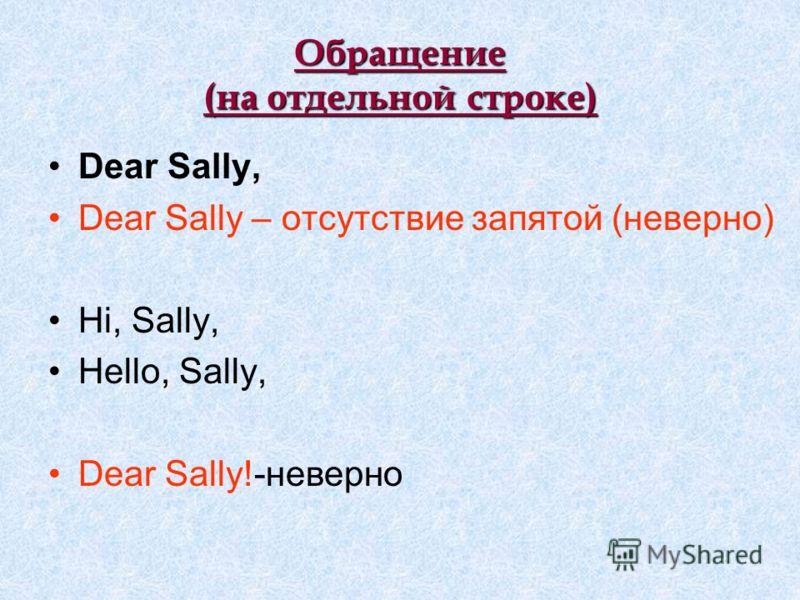 Обращение (на отдельной строке) Dear Sally, Dear Sally – отсутствие запятой (неверно) Hi, Sally, Hello, Sally, Dear Sally!-неверно
