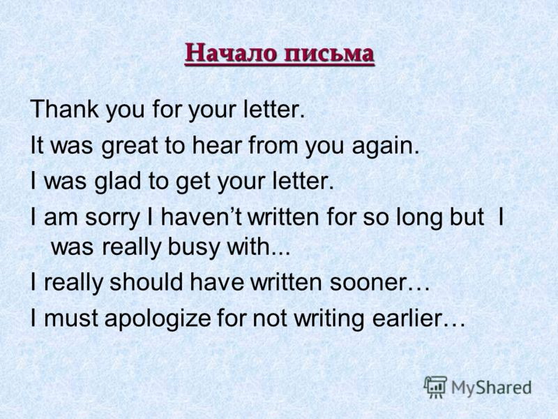 Начало письма Thank you for your letter. It was great to hear from you again. I was glad to get your letter. I am sorry I havent written for so long but I was really busy with... I really should have written sooner… I must apologize for not writing e
