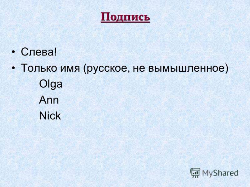 Подпись Слева! Только имя (русское, не вымышленное) Olga Ann Nick