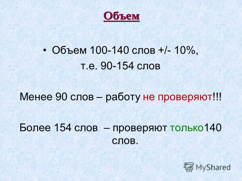 Объем Объем 100-140 слов +/- 10%, т.е. 90-154 слов Менее 90 слов – работу не проверяют!!! Более 154 слов – проверяют только140 слов.