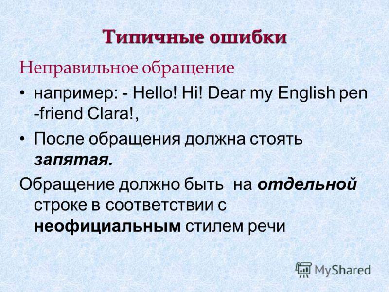 Типичные ошибки Неправильное обращение например: - Hello! Hi! Dear my English pen -friend Clara!, После обращения должна стоять запятая. Обращение должно быть на отдельной строке в соответствии с неофициальным стилем речи