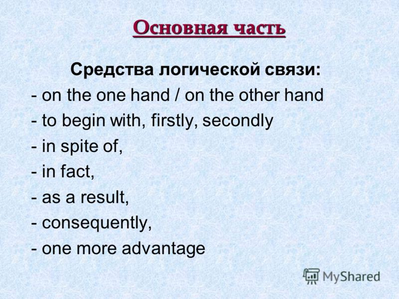 Основная часть Средства логической связи: - on the one hand / on the other hand - to begin with, firstly, secondly - in spite of, - in fact, - as a result, - consequently, - one more advantage