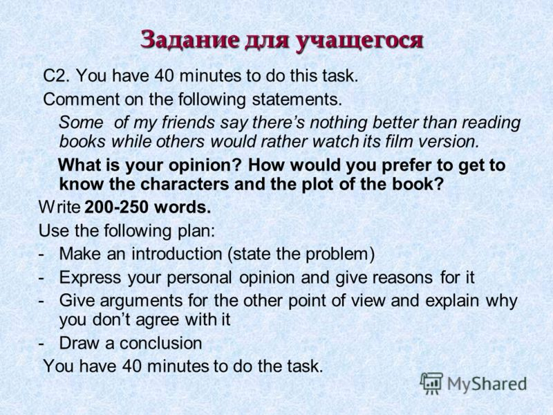 Задание для учащегося C2. You have 40 minutes to do this task. Comment on the following statements. Some of my friends say theres nothing better than reading books while others would rather watch its film version. What is your opinion? How would you