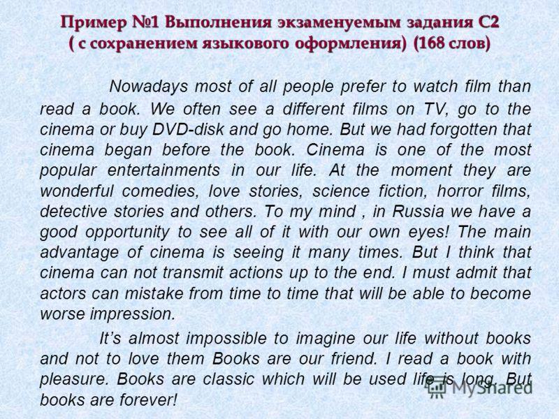 Пример 1 Выполнения экзаменуемым задания С2 ( с сохранением языкового оформления) (168 слов) Nowadays most of all people prefer to watch film than read a book. We often see a different films on TV, go to the cinema or buy DVD-disk and go home. But we