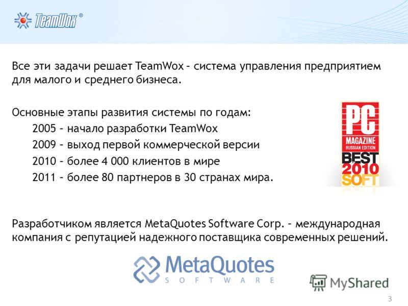 3 Все эти задачи решает TeamWox – система управления предприятием для малого и среднего бизнеса. Основные этапы развития системы по годам: 2005 – начало разработки TeamWox 2009 – выход первой коммерческой версии 2010 – более 4 000 клиентов в мире 201