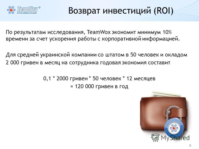 8 Возврат инвестиций (ROI) По результатам исследования, TeamWox экономит минимум 10% времени за счет ускорения работы с корпоративной информацией. Для средней украинской компании со штатом в 50 человек и окладом 2 000 гривен в месяц на сотрудника год