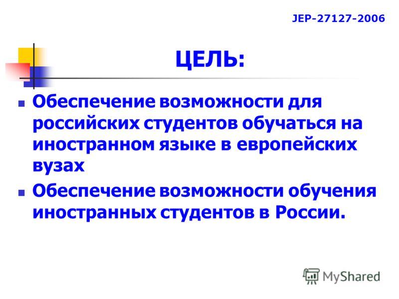 ЦЕЛЬ: Обеспечение возможности для российских студентов обучаться на иностранном языке в европейских вузах Обеспечение возможности обучения иностранных студентов в России. JEP-27127-2006