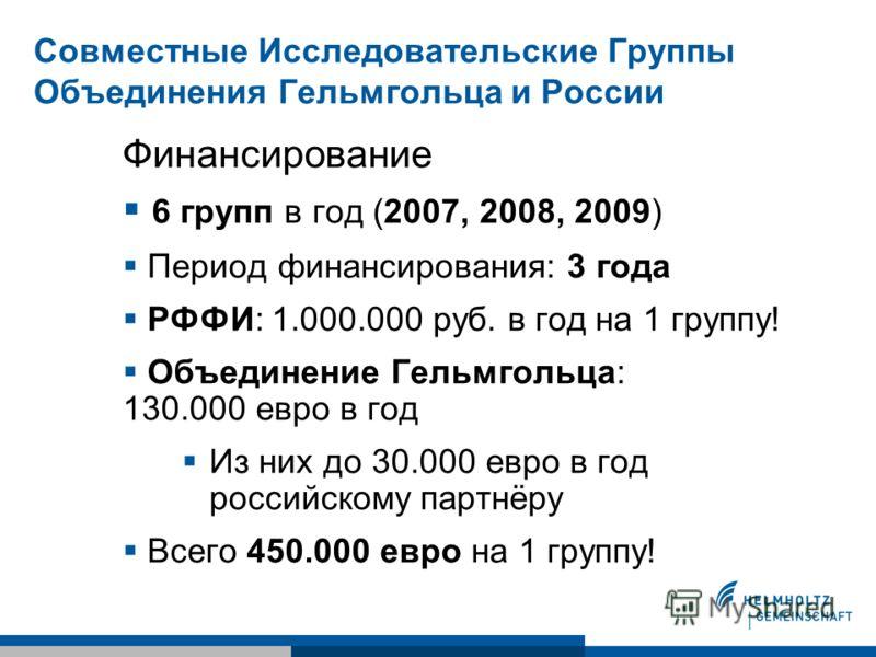 Совместные Исследовательские Группы Объединения Гельмгольца и России Финансирование 6 групп в год (2007, 2008, 2009) Период финансирования: 3 года РФФИ: 1.000.000 руб. в год на 1 группу! Объединение Гельмгольца: 130.000 евро в год Из них до 30.000 ев