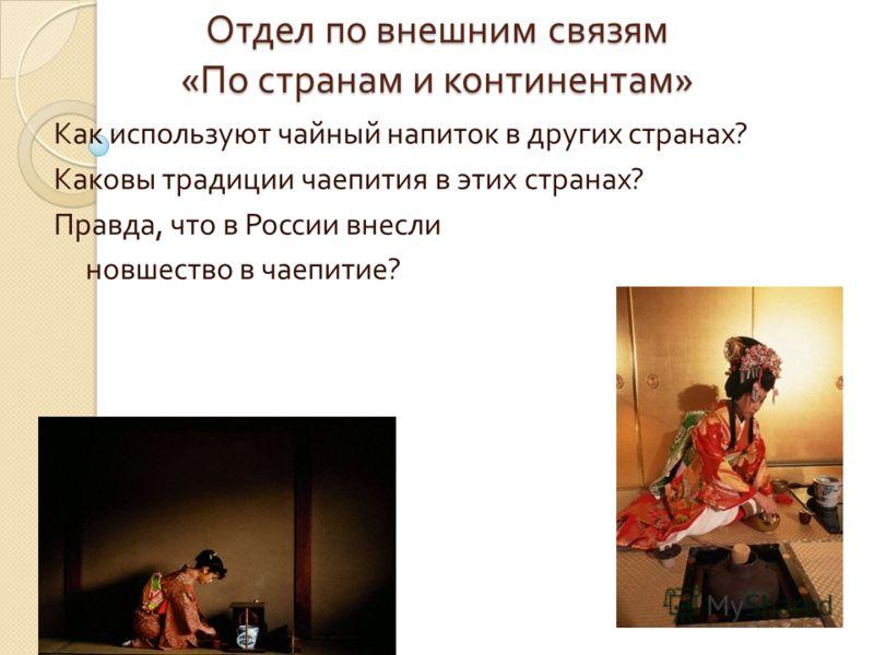 Отдел по внешним связям « По странам и континентам » Как используют чайный напиток в других странах ? Каковы традиции чаепития в этих странах ? Правда, что в России внесли новшество в чаепитие ?