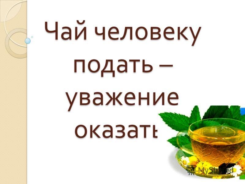 Чай человеку подать – уважение оказать.