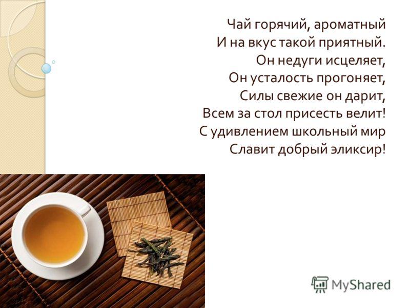 Чай горячий, ароматный И на вкус такой приятный. Он недуги исцеляет, Он усталость прогоняет, Силы свежие он дарит, Всем за стол присесть велит ! С удивлением школьный мир Славит добрый эликсир !