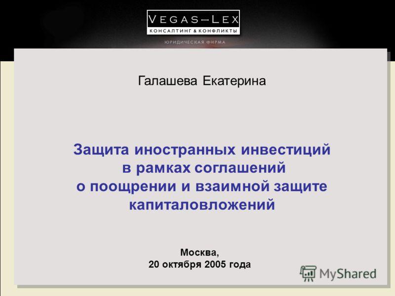 Галашева Екатерина Защита иностранных инвестиций в рамках соглашений о поощрении и взаимной защите капиталовложений Москва, 20 октября 2005 года