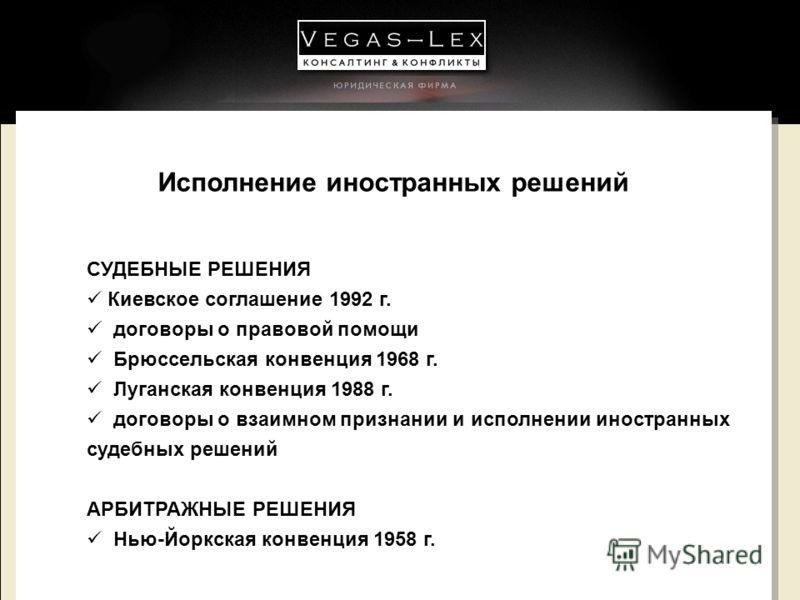 Исполнение иностранных решений СУДЕБНЫЕ РЕШЕНИЯ Киевское соглашение 1992 г. договоры о правовой помощи Брюссельская конвенция 1968 г. Луганская конвенция 1988 г. договоры о взаимном признании и исполнении иностранных судебных решений АРБИТРАЖНЫЕ РЕШЕ