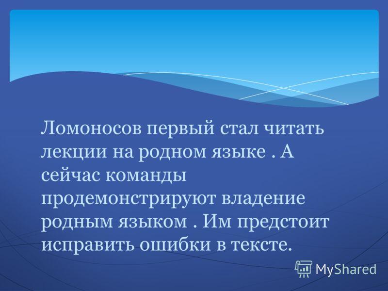 Ломоносов первый стал читать лекции на родном языке. А сейчас команды продемонстрируют владение родным языком. Им предстоит исправить ошибки в тексте.