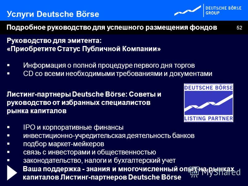 52 Руководство для эмитента: «Приобретите Статус Публичной Компании» Информация о полной процедуре первого дня торгов CD со всеми необходимыми требованиями и документами Листинг-партнеры Deutsche Börse: Советы и руководство от избранных специалистов