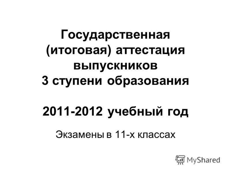 Государственная (итоговая) аттестация выпускников 3 ступени образования 2011-2012 учебный год Экзамены в 11-х классах