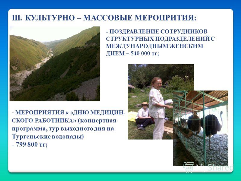 III. КУЛЬТУРНО – МАССОВЫЕ МЕРОПРИТИЯ: - МЕРОПРИЯТИЯ к «ДНЮ МЕДИЦИН- СКОГО РАБОТНИКА » (концертная программа, тур выходного дня на Тургеньские водопады) - 799 800 тг; - ПОЗДРАВЛЕНИЕ СОТРУДНИКОВ СТРУКТУРНЫХ ПОДРАЗДЕЛЕНИЙ С МЕЖДУНАРОДНЫМ ЖЕНСКИМ ДНЕМ –