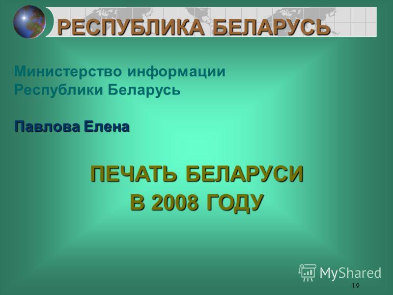 19 Министерство информации Республики Беларусь Павлова Елена ПЕЧАТЬ БЕЛАРУСИ В 2008 ГОДУ РЕСПУБЛИКА БЕЛАРУСЬ