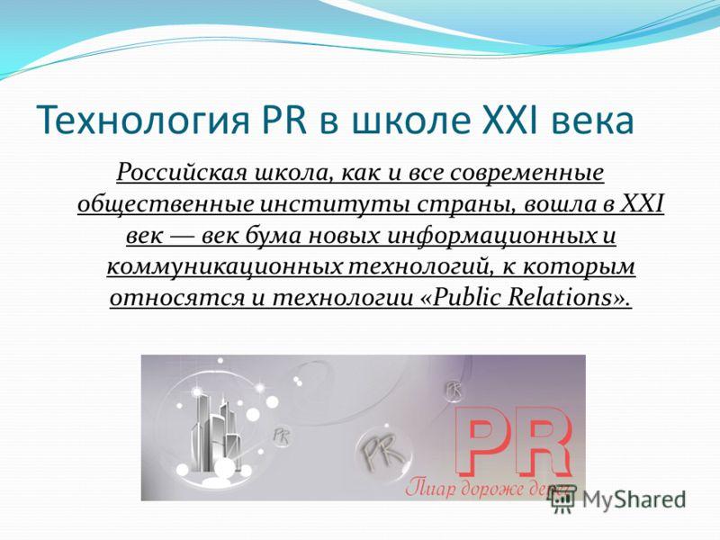 Технология PR в школе XXI века Российская школа, как и все современные общественные институты страны, вошла в XXI век век бума новых информационных и коммуникационных технологий, к которым относятся и технологии «Public Relations».