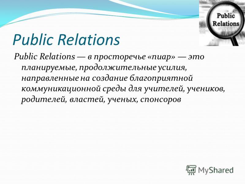 Public Relations Public Relations в просторечье «пиар» это планируемые, продолжительные усилия, направленные на создание благоприятной коммуникационной среды для учителей, учеников, родителей, властей, ученых, спонсоров