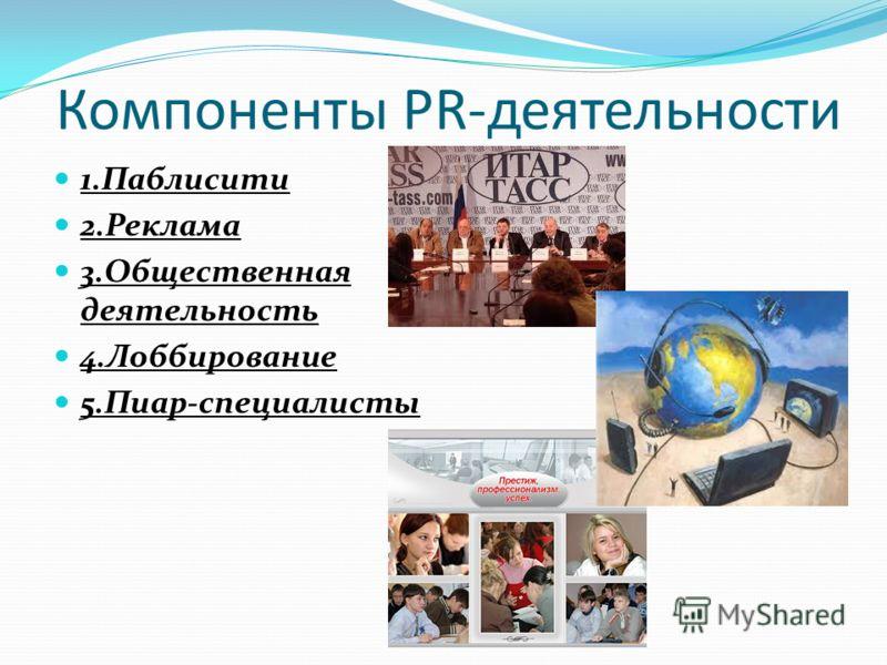 Компоненты PR-деятельности 1.Паблисити 2.Реклама 3.Общественная деятельность 4.Лоббирование 5.Пиар-специалисты