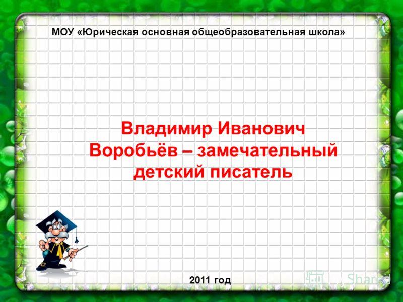 Владимир Иванович Воробьёв – замечательный детский писатель МОУ «Юрическая основная общеобразовательная школа» 2011 год