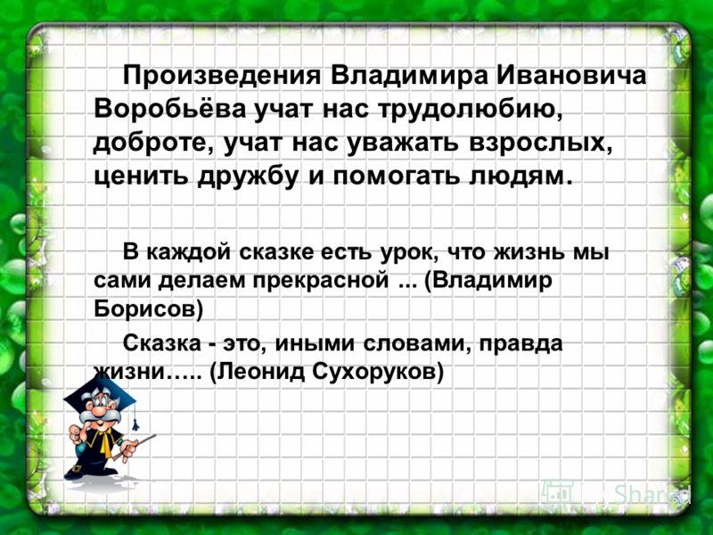 Произведения Владимира Ивановича Воробьёва учат нас трудолюбию, доброте, учат нас уважать взрослых, ценить дружбу и помогать людям. В каждой сказке есть урок, что жизнь мы сами делаем прекрасной... (Владимир Борисов) Сказка - это, иными словами, прав