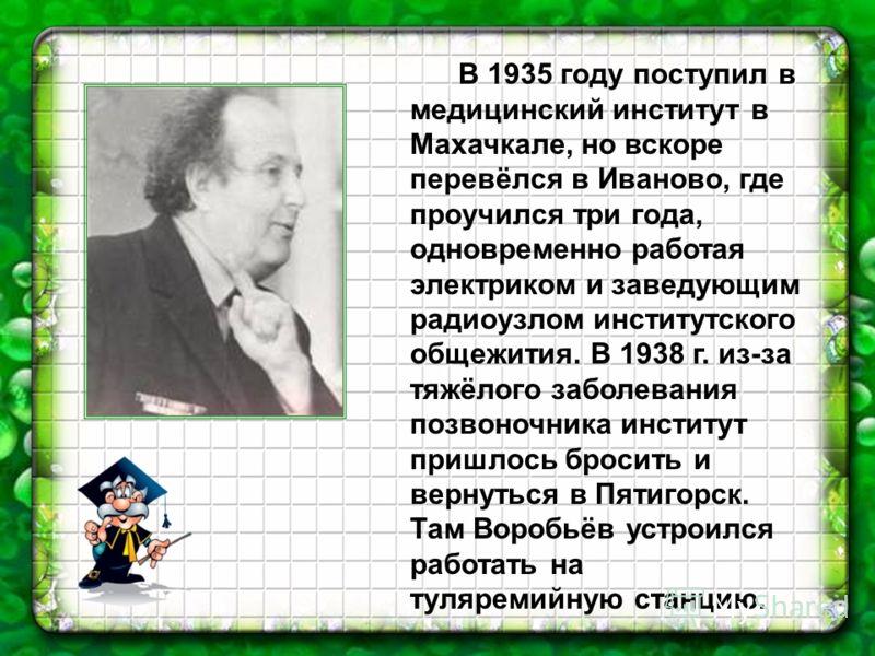 В 1935 году поступил в медицинский институт в Махачкале, но вскоре перевёлся в Иваново, где проучился три года, одновременно работая электриком и заведующим радиоузлом институтского общежития. В 1938 г. из-за тяжёлого заболевания позвоночника институ