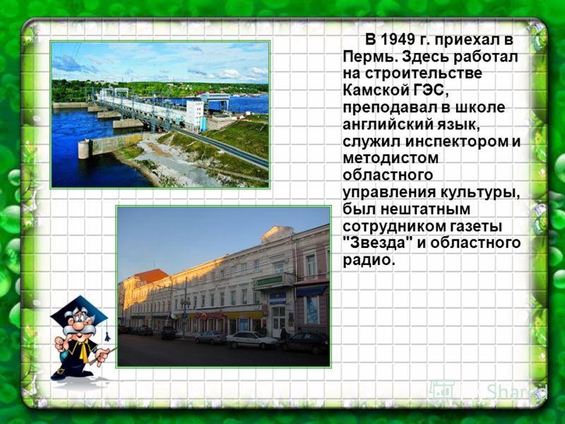 В 1949 г. приехал в Пермь. Здесь работал на строительстве Камской ГЭС, преподавал в школе английский язык, служил инспектором и методистом областного управления культуры, был нештатным сотрудником газеты Звезда и областного радио.