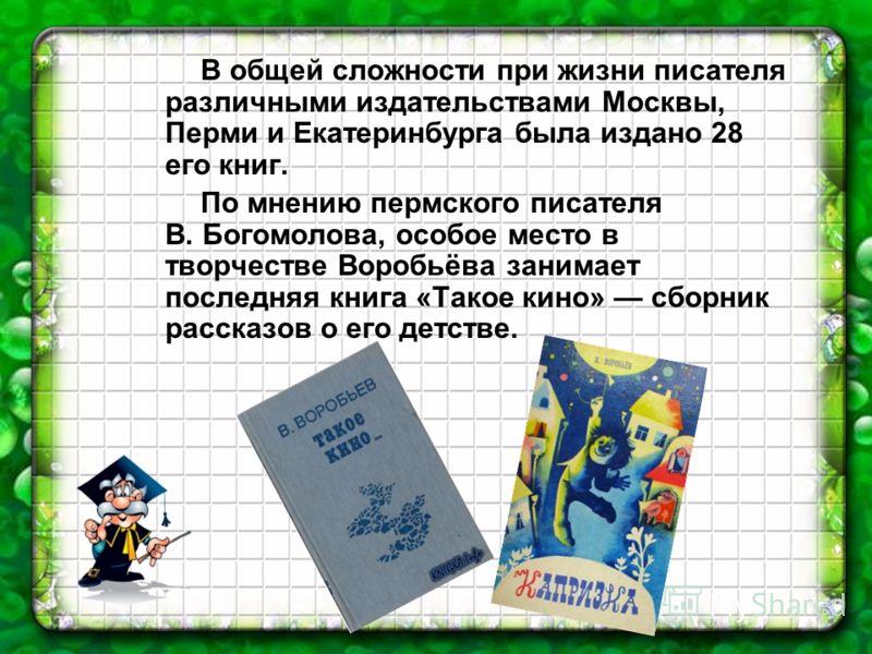 В общей сложности при жизни писателя различными издательствами Москвы, Перми и Екатеринбурга была издано 28 его книг. По мнению пермского писателя В. Богомолова, особое место в творчестве Воробьёва занимает последняя книга «Такое кино» сборник расска