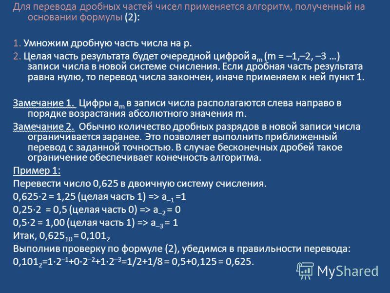 Для перевода дробных частей чисел применяется алгоритм, полученный на основании формулы (2): 1. Умножим дробную часть числа на p. 2. Целая часть результата будет очередной цифрой a m (m = –1,–2, –3 …) записи числа в новой системе счисления. Если дроб
