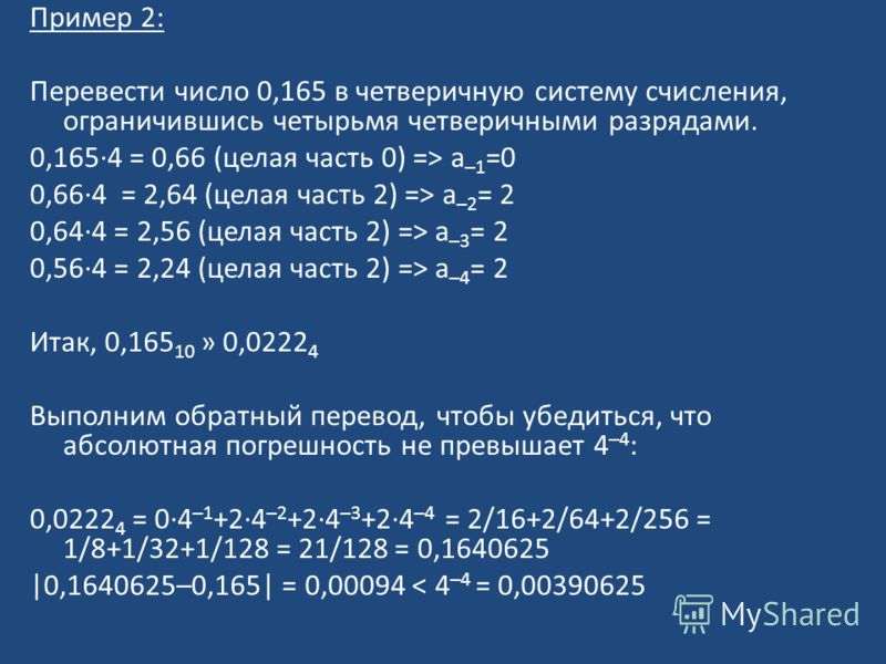 Пример 2: Перевести число 0,165 в четверичную систему счисления, ограничившись четырьмя четверичными разрядами. 0,165·4 = 0,66 (целая часть 0) => a –1 =0 0,66·4 = 2,64 (целая часть 2) => a –2 = 2 0,64·4 = 2,56 (целая часть 2) => a –3 = 2 0,56·4 = 2,2