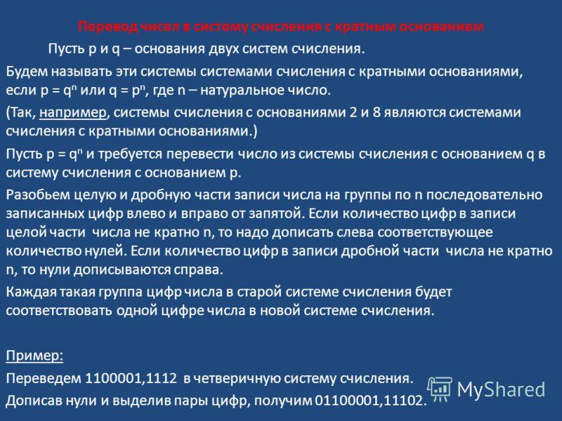 Перевод чисел в систему счисления с кратным основанием Пусть p и q – основания двух систем счисления. Будем называть эти системы системами счисления с кратными основаниями, если p = q n или q = p n, где n – натуральное число. (Так, например, системы