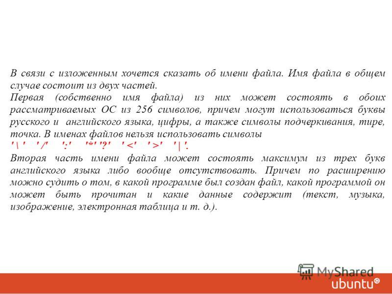 В связи с изложенным хочется сказать об имени файла. Имя файла в общем случае состоит из двух частей. Первая (собственно имя файла) из них может состоять в обоих рассматриваемых ОС из 256 символов, причем могут использоваться буквы русского и английс