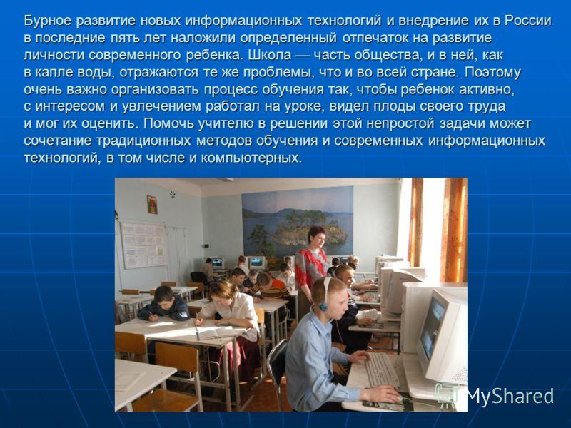 Бурное развитие новых информационных технологий и внедрение их в России в последние пять лет наложили определенный отпечаток на развитие личности современного ребенка. Школа часть общества, и в ней, как в капле воды, отражаются те же проблемы, что и