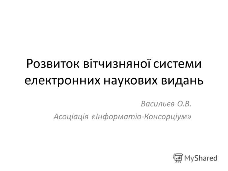 Розвиток вітчизняної системи електронних наукових видань Васильєв О.В. Асоціація «Інформатіо-Консорціум»