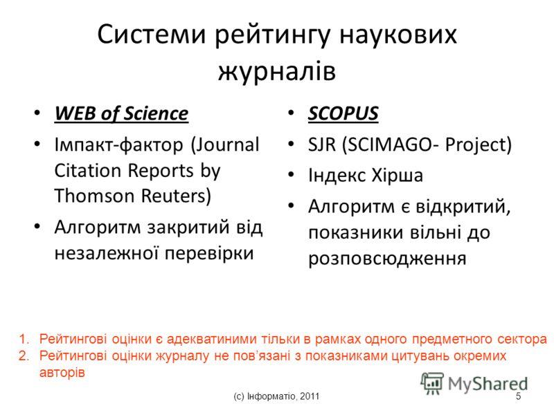 (с) Інформатіо, 20115 Системи рейтингу наукових журналів WEB of Science Імпакт-фактор (Journal Citation Reports by Thomson Reuters) Алгоритм закритий від незалежної перевірки SCOPUS SJR (SCIMAGO- Project) Індекс Хірша Алгоритм є відкритий, показники