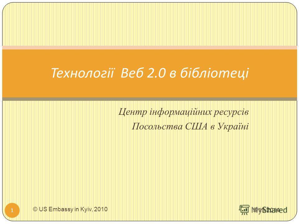 Центр інформаційних ресурсів Посольства США в Україні 5/19/2014 © US Embassy in Kyiv, 2010 1 Технології Веб 2.0 в бібліотеці
