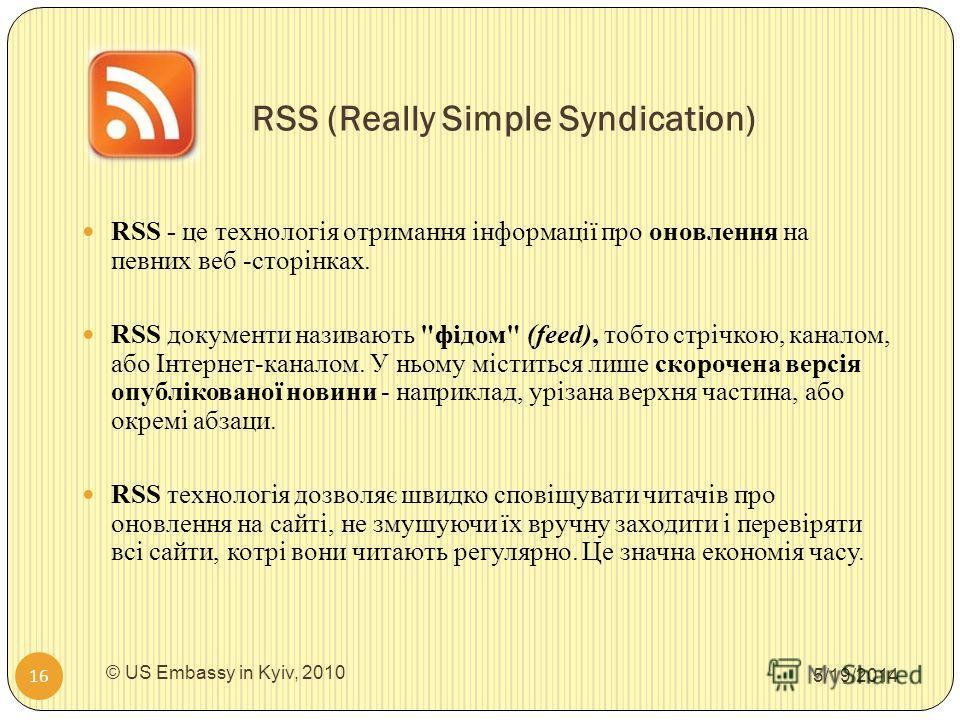 RSS (Really Simple Syndication) 5/19/2014 © US Embassy in Kyiv, 2010 16 RSS - це технологія отримання інформації про оновлення на певних веб -сторінках. RSS документи називають