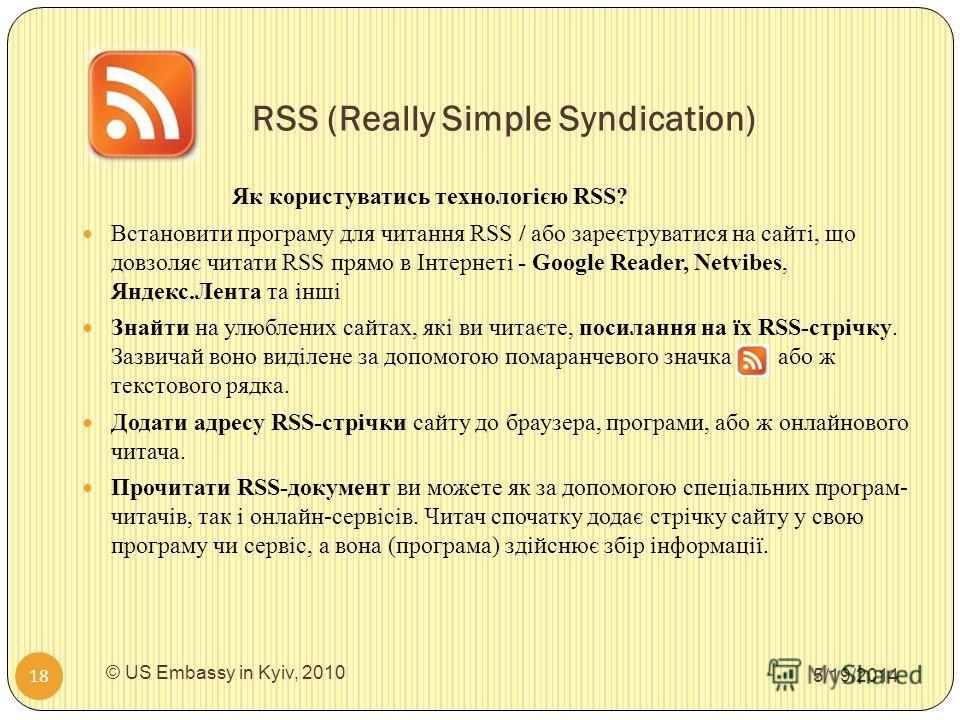 RSS (Really Simple Syndication) 5/19/2014 © US Embassy in Kyiv, 2010 18 Як користуватись технологією RSS? Встановити програму для читання RSS / або зареєтруватися на сайті, що довзоляє читати RSS прямо в Інтернеті - Google Reader, Netvibes, Яндекс.Ле