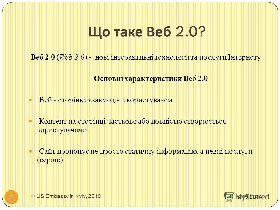 Що таке Веб 2.0? 5/19/2014 © US Embassy in Kyiv, 2010 2 Веб 2.0 (Web 2.0) - нові інтерактивні технології та послуги Інтернету Основні характеристики Веб 2.0 Веб - сторінка взаємодіє з користувачем Контент на сторінці частково або повністю створюється