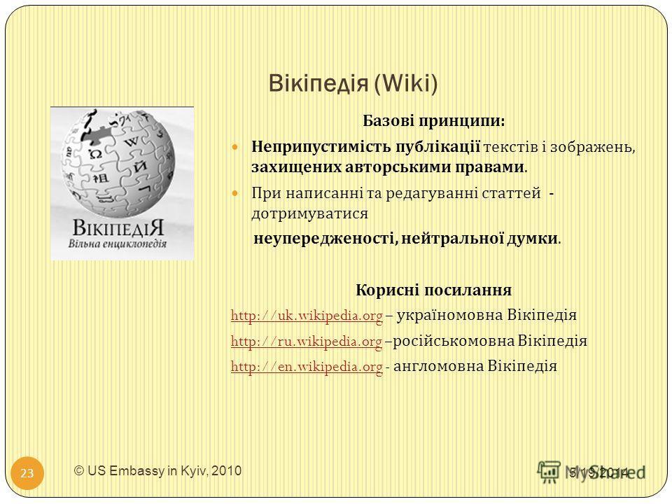 Вікіпедія (Wiki) 5/19/2014 © US Embassy in Kyiv, 2010 23 Базові принципи : Неприпустимість публікації текстів і зображень, захищених авторськими правами. При написанні та редагуванні статтей - дотримуватися неупередженості, нейтральної думки. Корисні